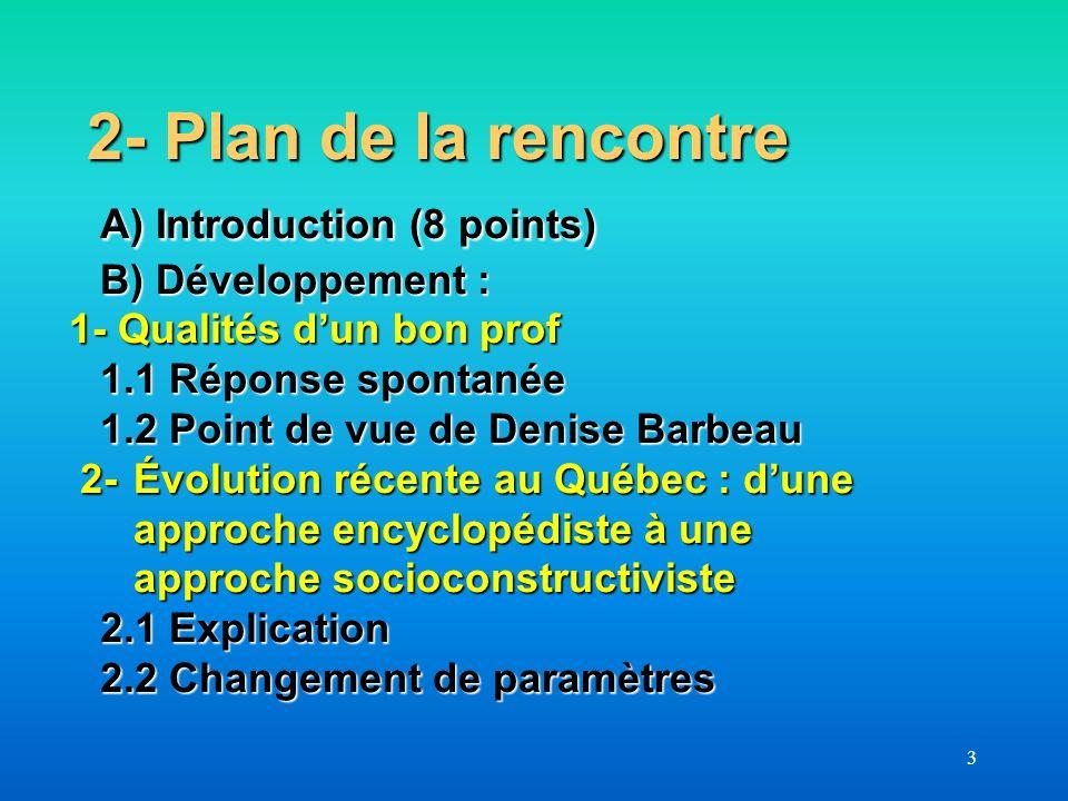3 2- Plan de la rencontre A) Introduction (8 points) B) Développement : 1- Qualités dun bon prof 1.1 Réponse spontanée 1.2 Point de vue de Denise Barb