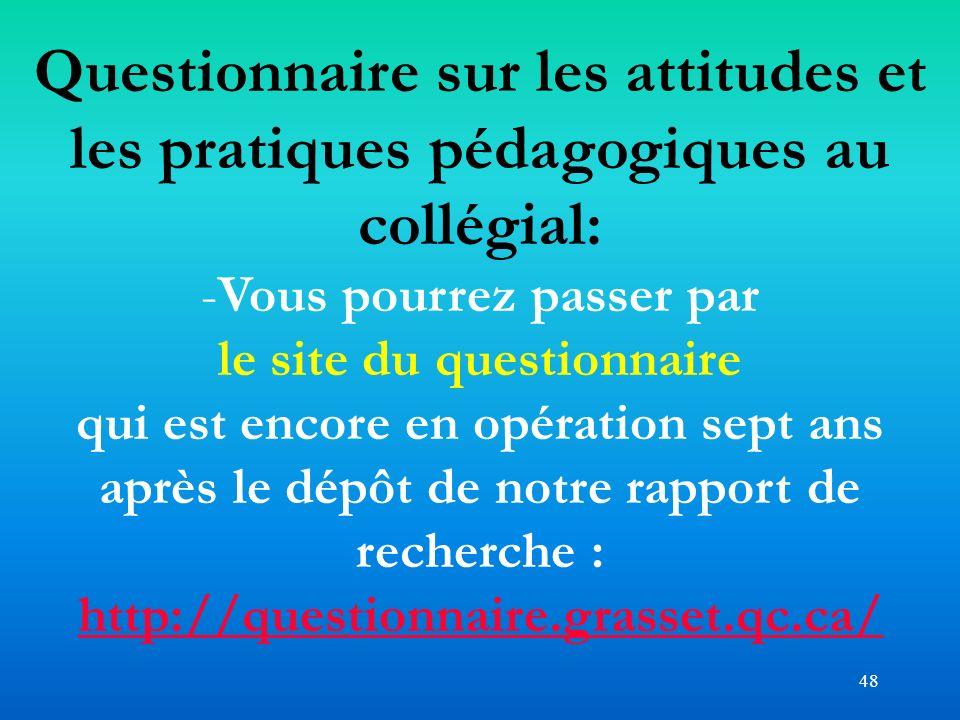 48 Questionnaire sur les attitudes et les pratiques pédagogiques au collégial: -Vous pourrez passer par le site du questionnaire qui est encore en opé