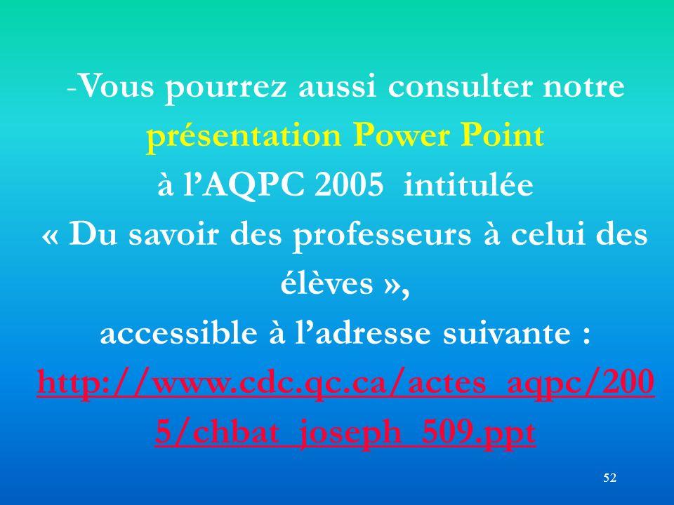 52 -Vous pourrez aussi consulter notre présentation Power Point à lAQPC 2005 intitulée « Du savoir des professeurs à celui des élèves », accessible à
