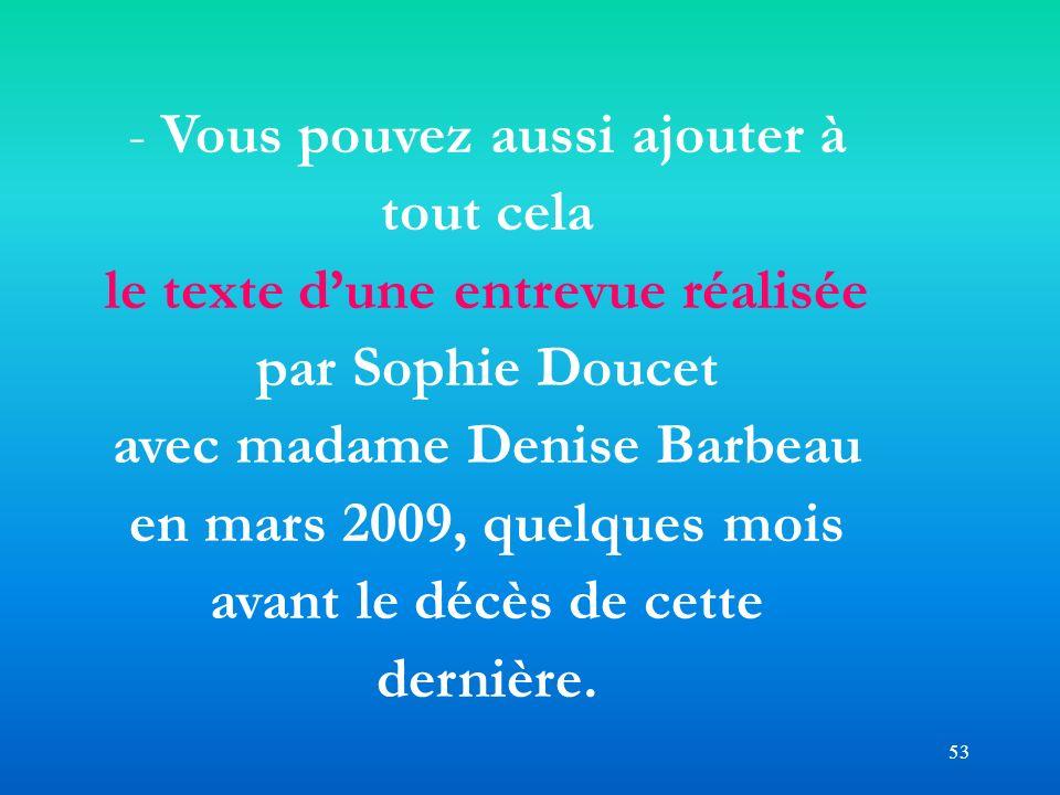 53 - Vous pouvez aussi ajouter à tout cela le texte dune entrevue réalisée par Sophie Doucet avec madame Denise Barbeau en mars 2009, quelques mois av
