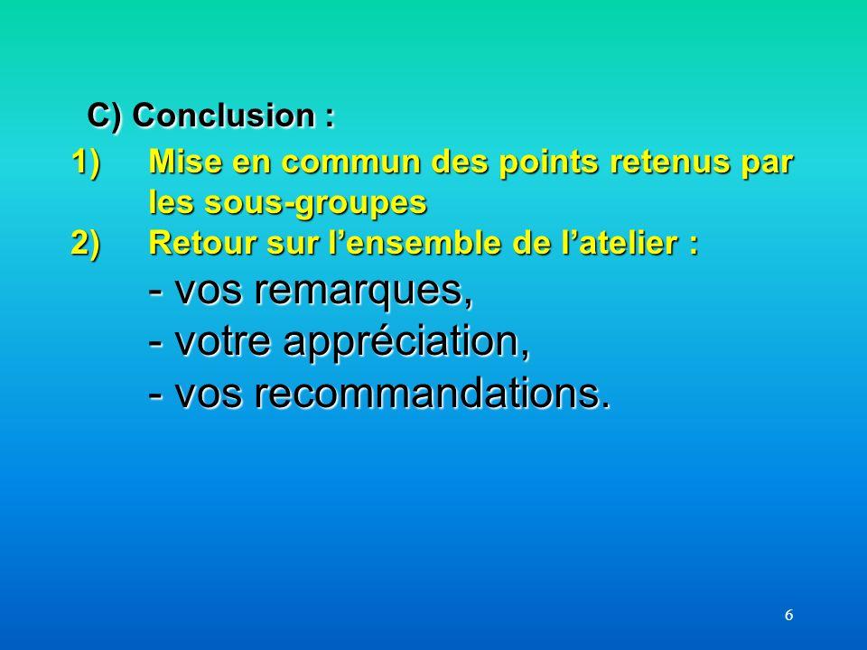 6 C) Conclusion : 1) Mise en commun des points retenus par les sous-groupes 2)Retour sur lensemble de latelier : - vos remarques, - votre appréciation