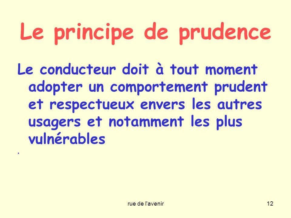rue de l'avenir12 Le principe de prudence Le conducteur doit à tout moment adopter un comportement prudent et respectueux envers les autres usagers et