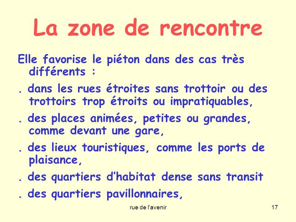 rue de l'avenir17 La zone de rencontre Elle favorise le piéton dans des cas très différents :. dans les rues étroites sans trottoir ou des trottoirs t
