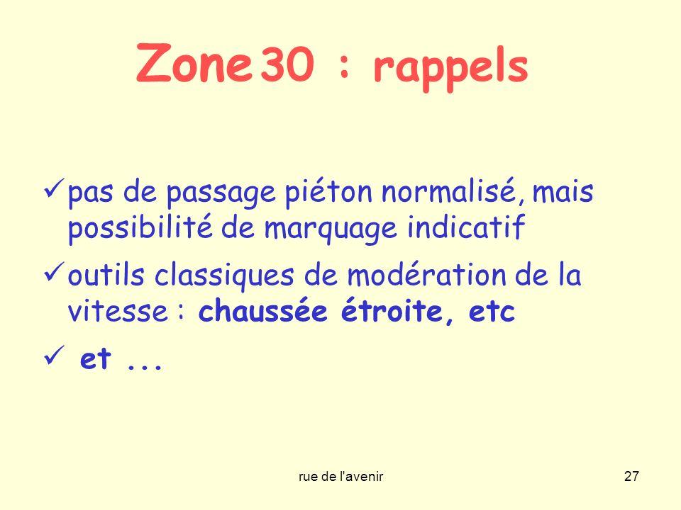 rue de l'avenir27 Zone 30 : rappels pas de passage piéton normalisé, mais possibilité de marquage indicatif outils classiques de modération de la vite