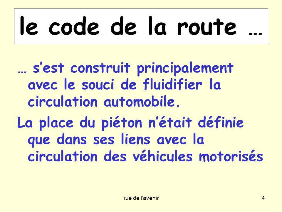 rue de l'avenir4 le code de la route … … sest construit principalement avec le souci de fluidifier la circulation automobile. La place du piéton nétai