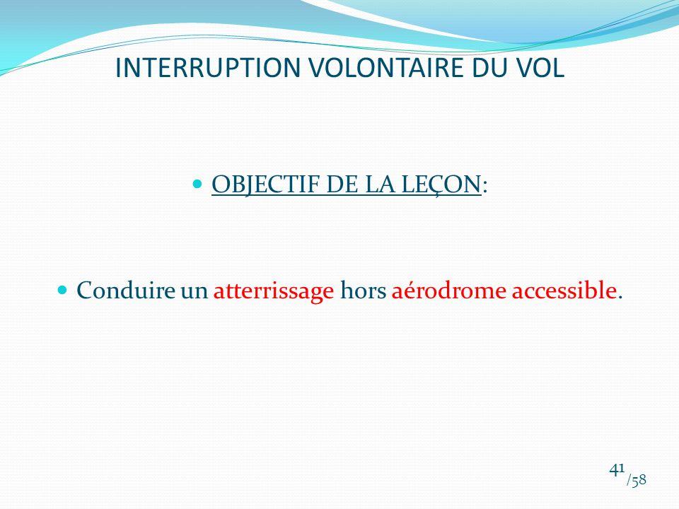 INTERRUPTION VOLONTAIRE DU VOL OBJECTIF DE LA LEÇON: Conduire un atterrissage hors aérodrome accessible. /58 41