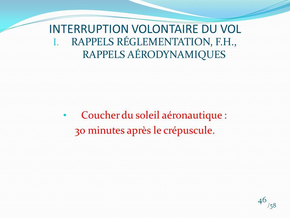 I. RAPPELS RÉGLEMENTATION, F.H., RAPPELS AÉRODYNAMIQUES Coucher du soleil aéronautique : 30 minutes après le crépuscule. /58 46 INTERRUPTION VOLONTAIR