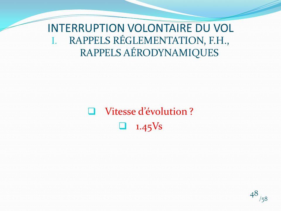 I. RAPPELS RÉGLEMENTATION, F.H., RAPPELS AÉRODYNAMIQUES Vitesse dévolution ? 1.45Vs /58 48 INTERRUPTION VOLONTAIRE DU VOL