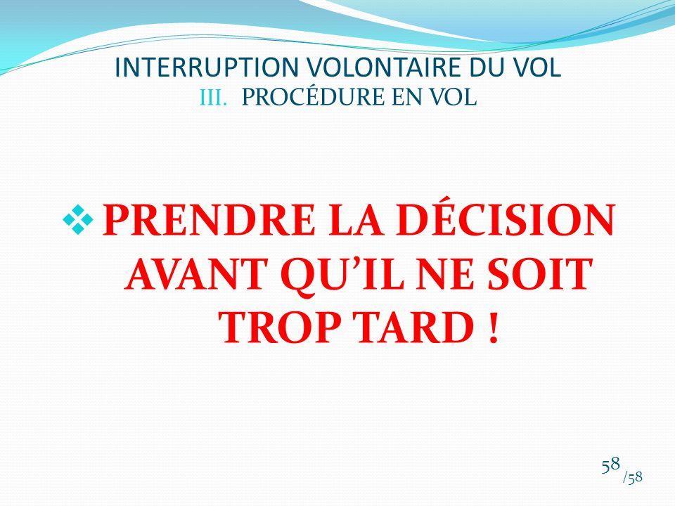 III. PROCÉDURE EN VOL PRENDRE LA DÉCISION AVANT QUIL NE SOIT TROP TARD ! /58 58 INTERRUPTION VOLONTAIRE DU VOL