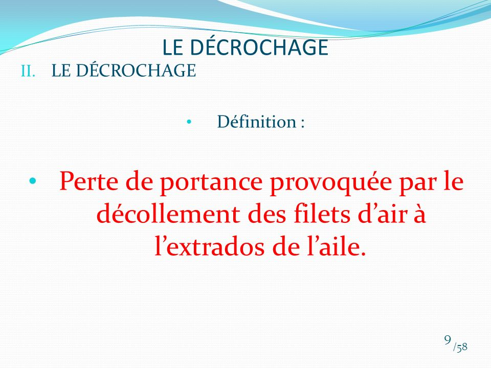 II. LE DÉCROCHAGE Définition : Perte de portance provoquée par le décollement des filets dair à lextrados de laile. /58 9 LE DÉCROCHAGE