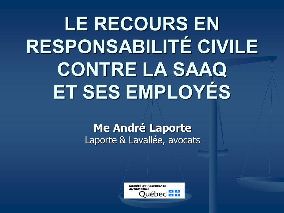 LE RECOURS EN RESPONSABILITÉ CIVILE CONTRE LA SAAQ ET SES EMPLOYÉS Me André Laporte Laporte & Lavallée, avocats