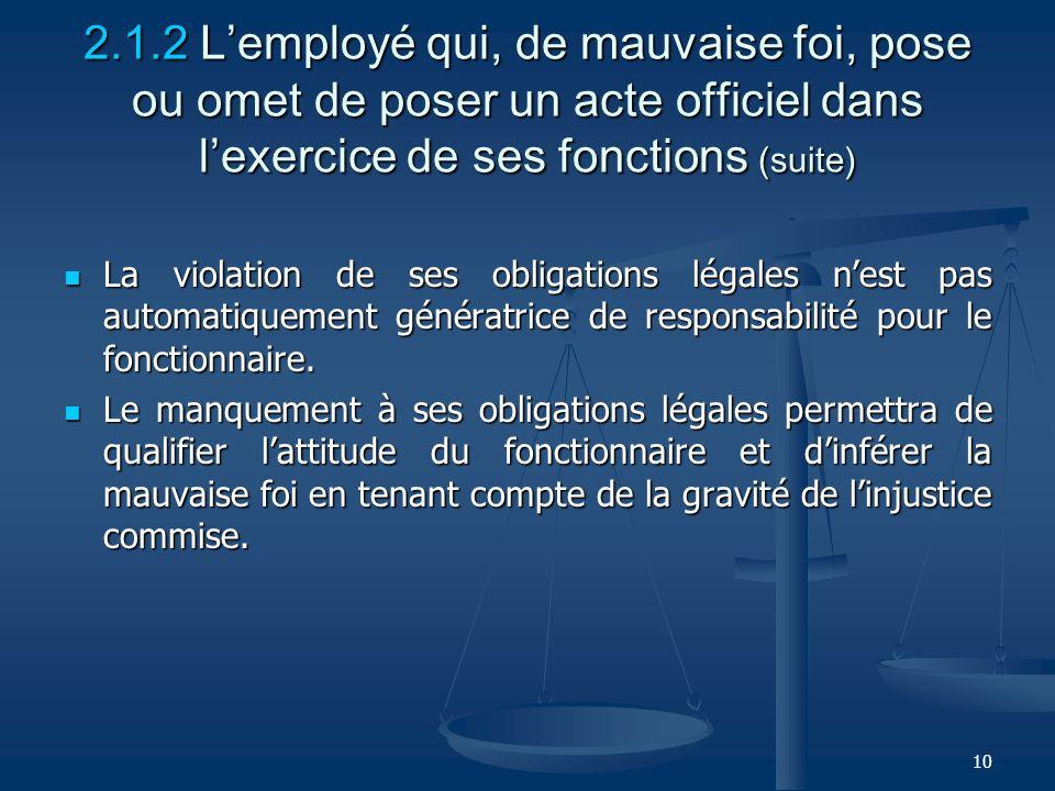 10 2.1.2 Lemployé qui, de mauvaise foi, pose ou omet de poser un acte officiel dans lexercice de ses fonctions (suite) La violation de ses obligations