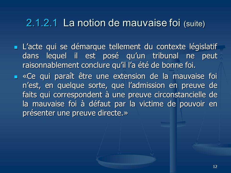 12 2.1.2.1 La notion de mauvaise foi (suite) Lacte qui se démarque tellement du contexte législatif dans lequel il est posé quun tribunal ne peut rais