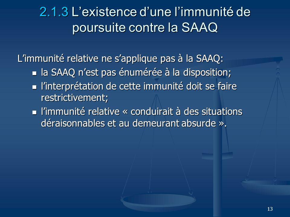 13 2.1.3 Lexistence dune limmunité de poursuite contre la SAAQ Limmunité relative ne sapplique pas à la SAAQ: la SAAQ nest pas énumérée à la dispositi