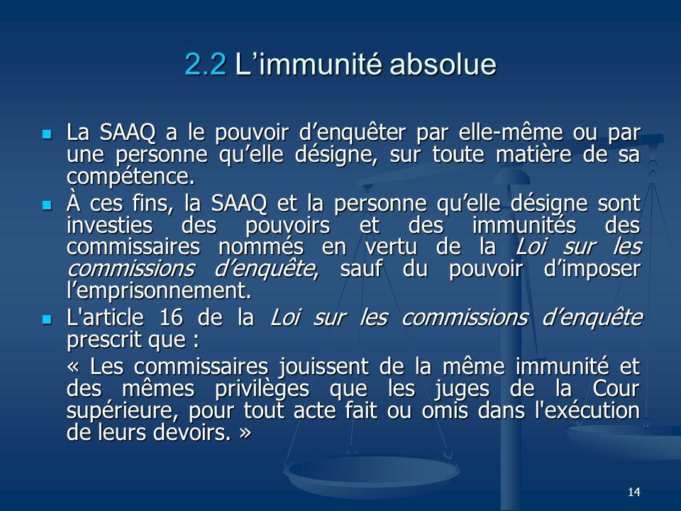 14 2.2 Limmunité absolue La SAAQ a le pouvoir denquêter par elle-même ou par une personne quelle désigne, sur toute matière de sa compétence. La SAAQ