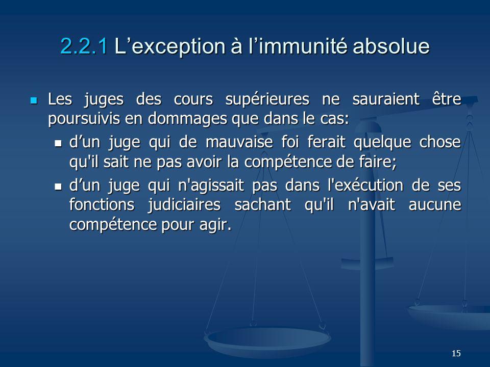 15 2.2.1 Lexception à limmunité absolue Les juges des cours supérieures ne sauraient être poursuivis en dommages que dans le cas: Les juges des cours