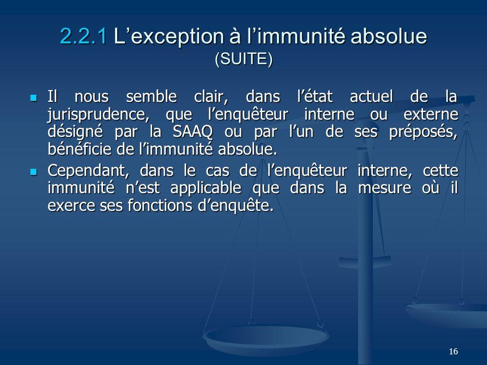 16 2.2.1 Lexception à limmunité absolue (SUITE) Il nous semble clair, dans létat actuel de la jurisprudence, que lenquêteur interne ou externe désigné
