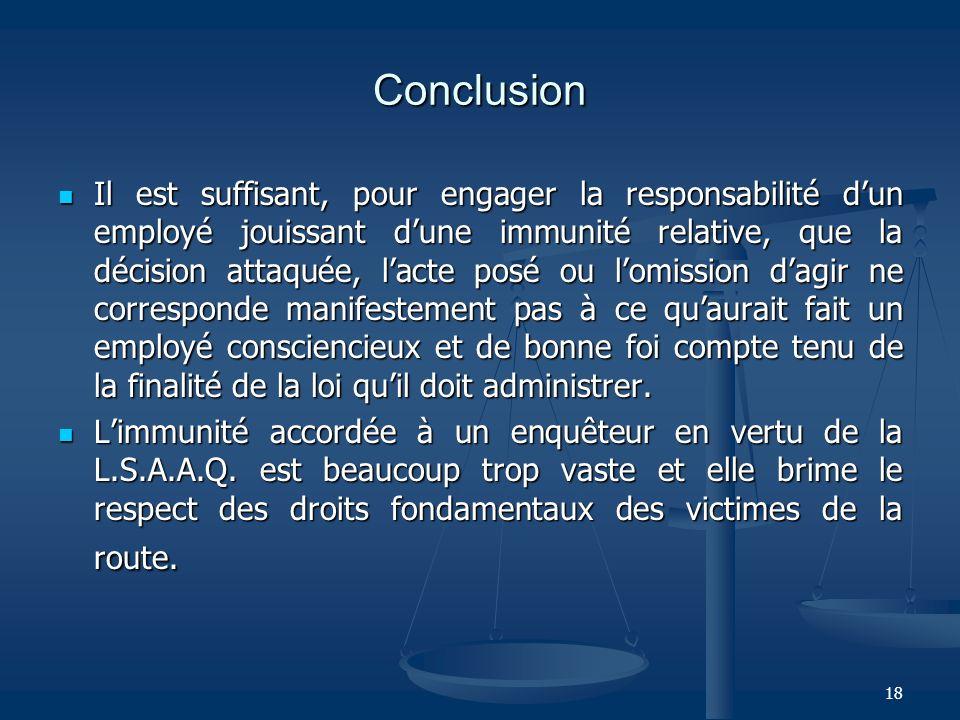 18 Conclusion Il est suffisant, pour engager la responsabilité dun employé jouissant dune immunité relative, que la décision attaquée, lacte posé ou l