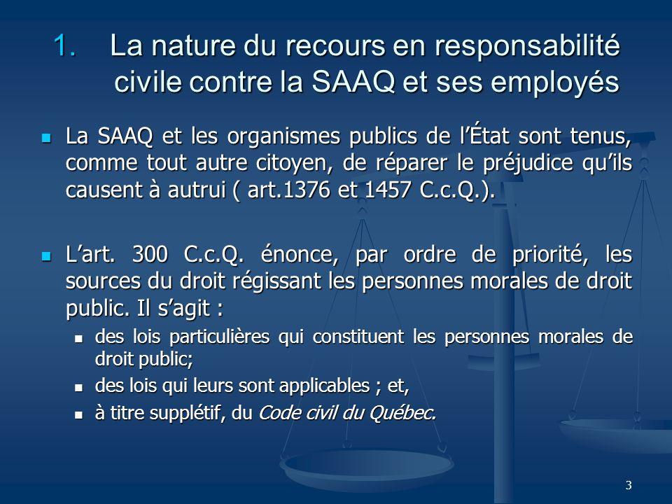 3 1. La nature du recours en responsabilité civile contre la SAAQ et ses employés La SAAQ et les organismes publics de lÉtat sont tenus, comme tout au