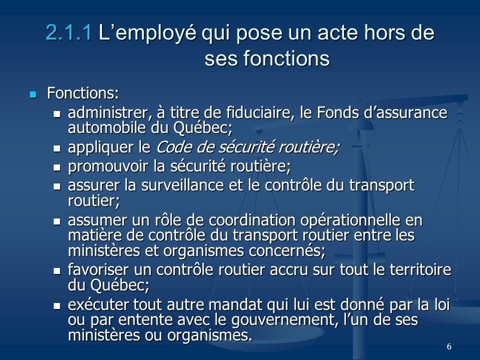 6 2.1.1 Lemployé qui pose un acte hors de ses fonctions Fonctions: Fonctions: administrer, à titre de fiduciaire, le Fonds dassurance automobile du Qu