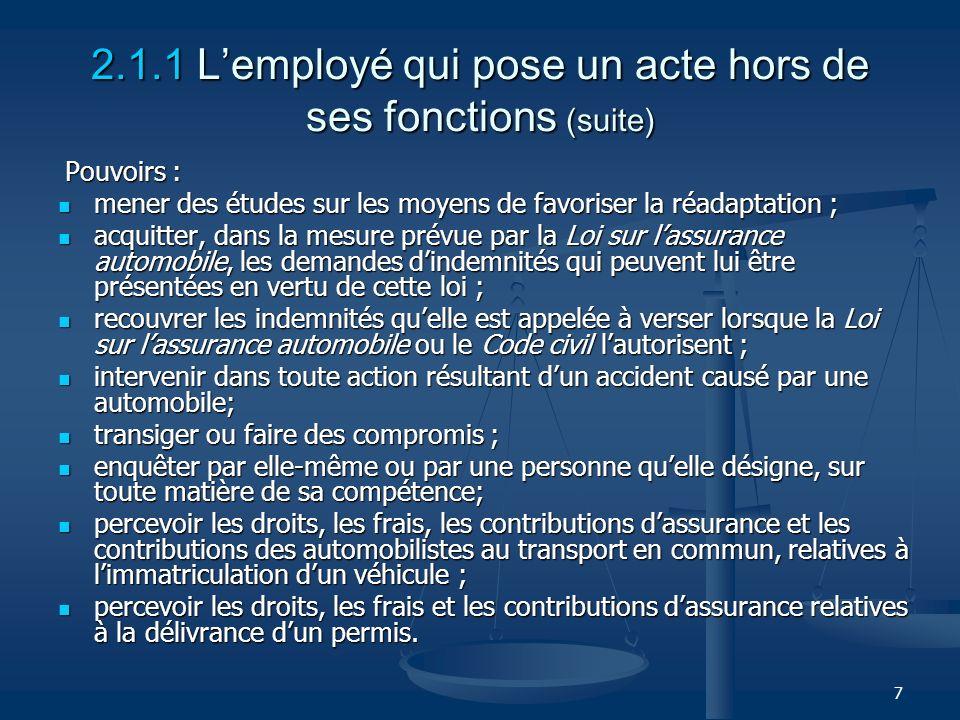 7 2.1.1 Lemployé qui pose un acte hors de ses fonctions (suite) Pouvoirs : Pouvoirs : mener des études sur les moyens de favoriser la réadaptation ; m