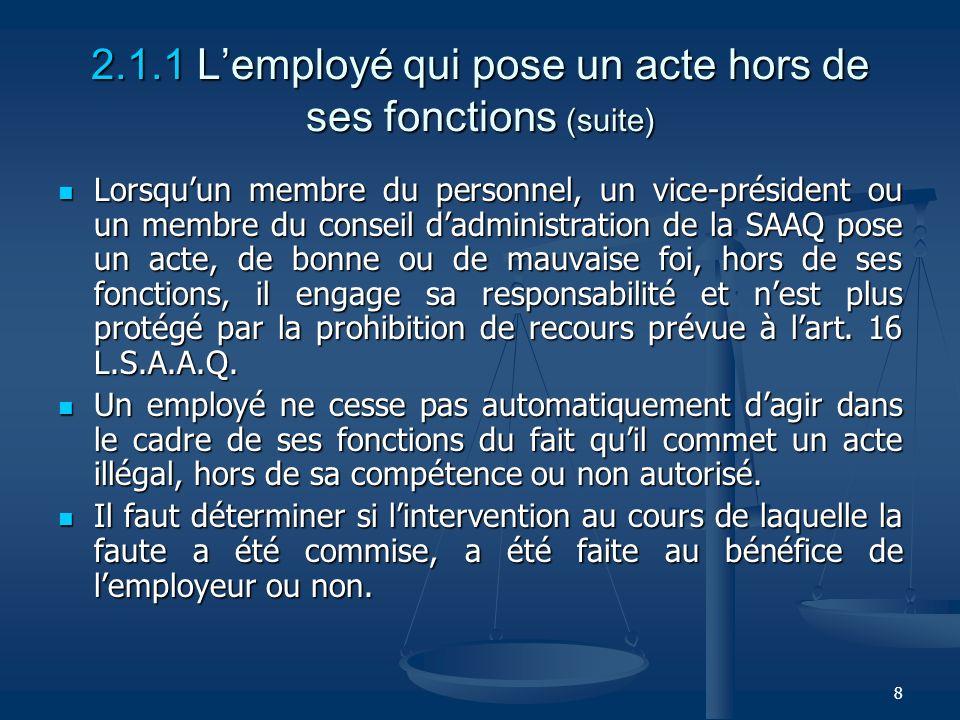 8 2.1.1 Lemployé qui pose un acte hors de ses fonctions (suite) Lorsquun membre du personnel, un vice-président ou un membre du conseil dadministratio