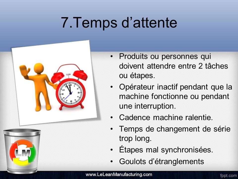 7.Temps dattente Produits ou personnes qui doivent attendre entre 2 tâches ou étapes. Opérateur inactif pendant que la machine fonctionne ou pendant u