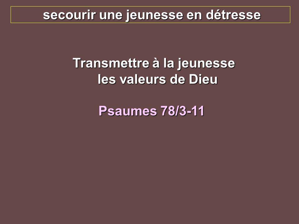 secourir une jeunesse en détresse Transmettre à la jeunesse les valeurs de Dieu Transmettre à la jeunesse les valeurs de Dieu Psaumes 78/3-11
