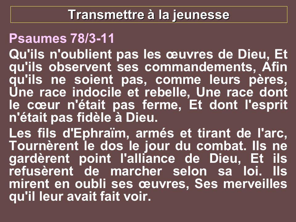 Transmettre à la jeunesse Psaumes 78/3-11 Qu'ils n'oublient pas les œuvres de Dieu, Et qu'ils observent ses commandements, Afin qu'ils ne soient pas,