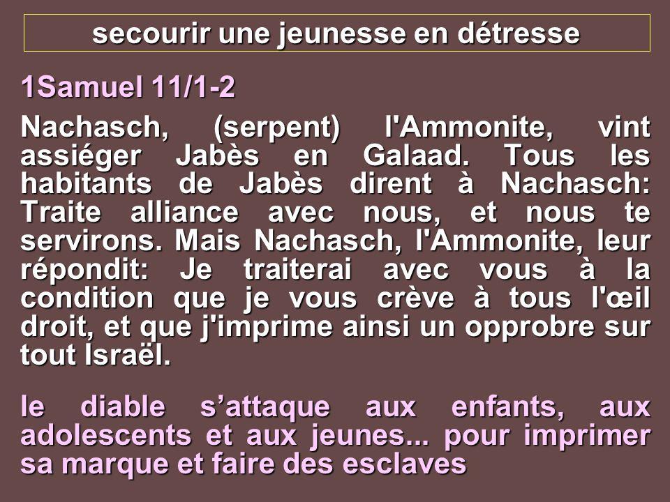 secourir une jeunesse en détresse 1Samuel 11/1-2 Nachasch, (serpent) l'Ammonite, vint assiéger Jabès en Galaad. Tous les habitants de Jabès dirent à N