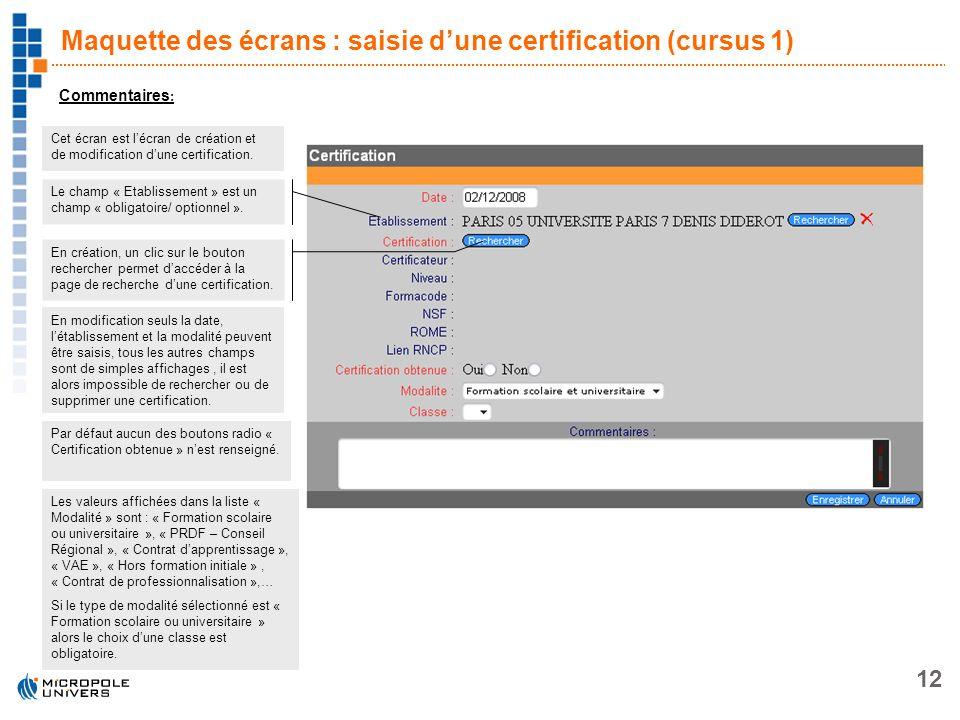 12 Maquette des écrans : saisie dune certification (cursus 1) Commentaires : Cet écran est lécran de création et de modification dune certification. E