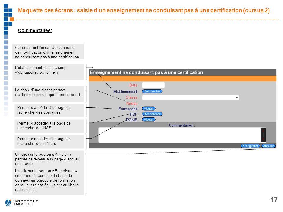 17 Maquette des écrans : saisie dun enseignement ne conduisant pas à une certification (cursus 2) Commentaires: Cet écran est lécran de création et de