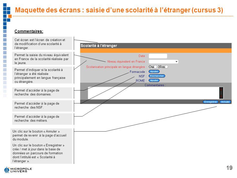 19 Maquette des écrans : saisie dune scolarité à létranger (cursus 3) Commentaires: Cet écran est lécran de création et de modification dune scolarité