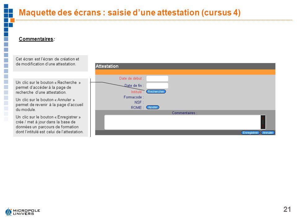 21 Maquette des écrans : saisie dune attestation (cursus 4) Commentaires: Cet écran est lécran de création et de modification dune attestation. Un cli