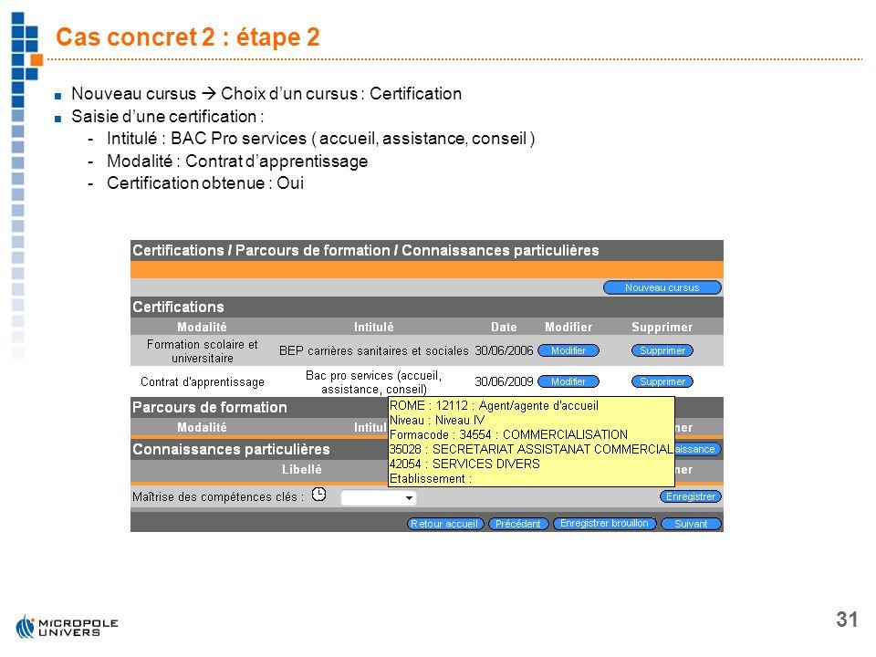 31 Cas concret 2 : étape 2 Nouveau cursus Choix dun cursus : Certification Saisie dune certification : -Intitulé : BAC Pro services ( accueil, assista