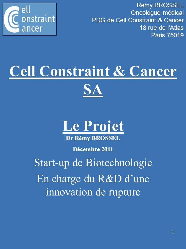 1 Cell Constraint & Cancer SA Le Projet Start-up de Biotechnologie En charge du R&D dune innovation de rupture Dr Rémy BROSSEL Décembre 2011 Remy BROS