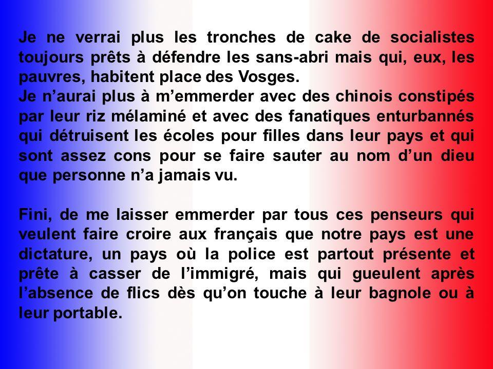 Je ne verrai plus les tronches de cake de socialistes toujours prêts à défendre les sans-abri mais qui, eux, les pauvres, habitent place des Vosges.