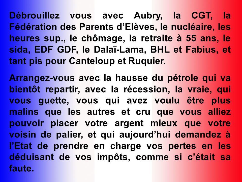 Débrouillez vous avec Aubry, la CGT, la Fédération des Parents dElèves, le nucléaire, les heures sup., le chômage, la retraite à 55 ans, le sida, EDF GDF, le Dalaï-Lama, BHL et Fabius, et tant pis pour Canteloup et Ruquier.