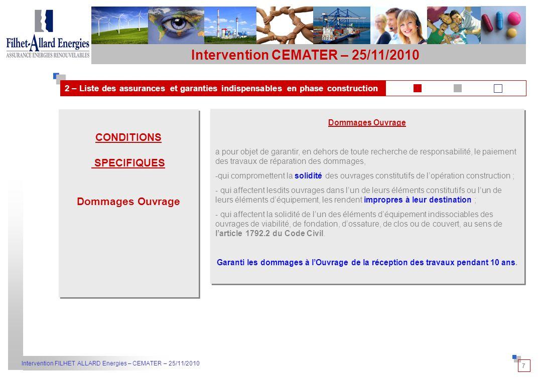 7 Intervention FILHET ALLARD Energies – CEMATER – 25/11/2010 2 – Liste des assurances et garanties indispensables en phase construction Intervention CEMATER – 25/11/2010 CONDITIONS SPECIFIQUES Dommages Ouvrage CONDITIONS SPECIFIQUES Dommages Ouvrage a pour objet de garantir, en dehors de toute recherche de responsabilité, le paiement des travaux de réparation des dommages, -qui compromettent la solidité des ouvrages constitutifs de lopération construction ; - qui affectent lesdits ouvrages dans lun de leurs éléments constitutifs ou lun de leurs éléments déquipement, les rendent impropres à leur destination ; - qui affectent la solidité de lun des éléments déquipement indissociables des ouvrages de viabilité, de fondation, dossature, de clos ou de couvert, au sens de larticle 1792.2 du Code Civil.