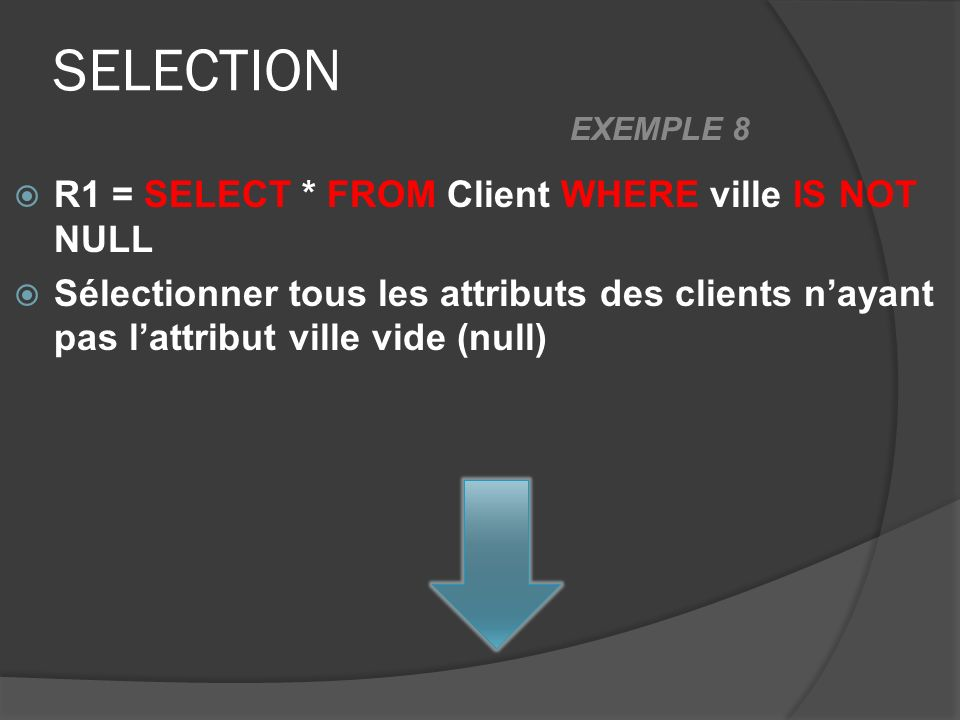 SELECTION R1 = SELECT * FROM Client WHERE ville IS NOT NULL Sélectionner tous les attributs des clients nayant pas lattribut ville vide (null) EXEMPLE 8
