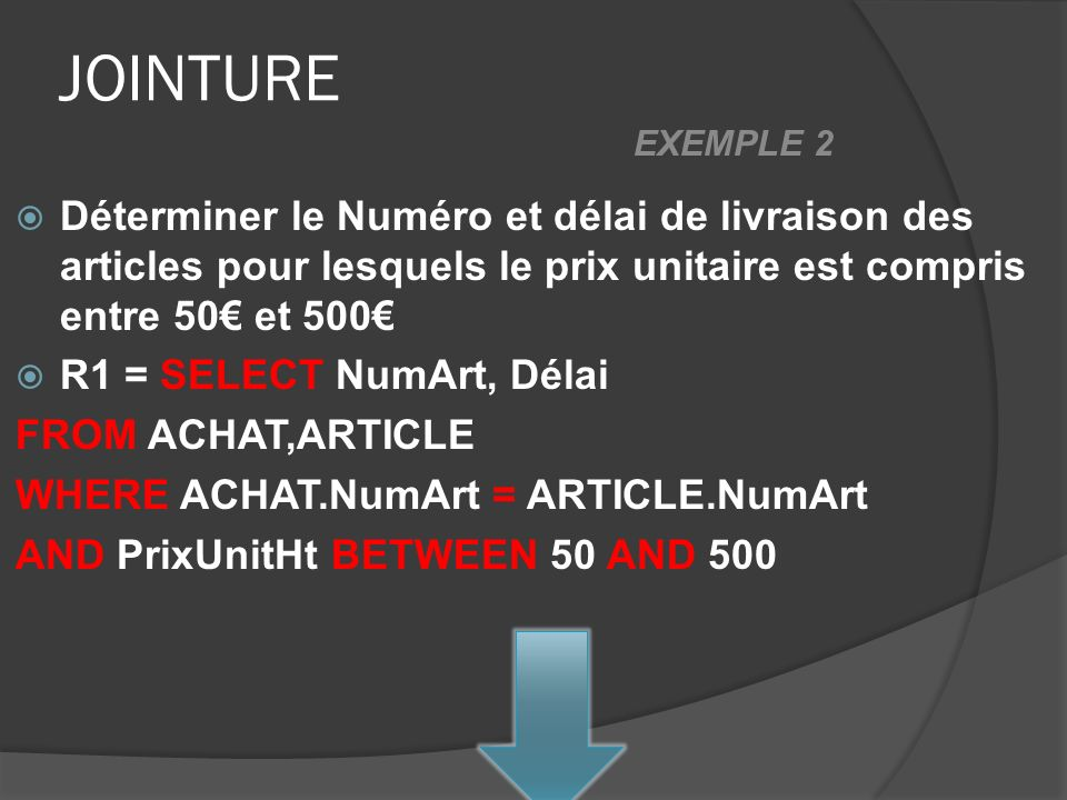 JOINTURE Déterminer le Numéro et délai de livraison des articles pour lesquels le prix unitaire est compris entre 50 et 500 R1 = SELECT NumArt, Délai FROM ACHAT,ARTICLE WHERE ACHAT.NumArt = ARTICLE.NumArt AND PrixUnitHt BETWEEN 50 AND 500 EXEMPLE 2
