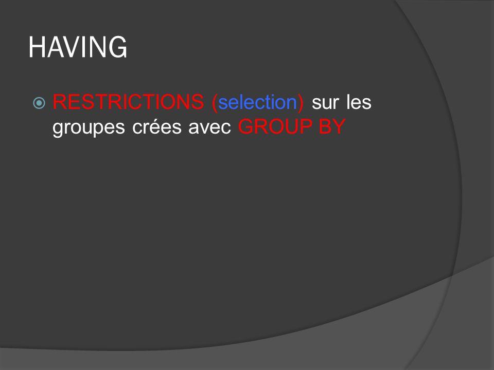 HAVING RESTRICTIONS (selection) sur les groupes crées avec GROUP BY