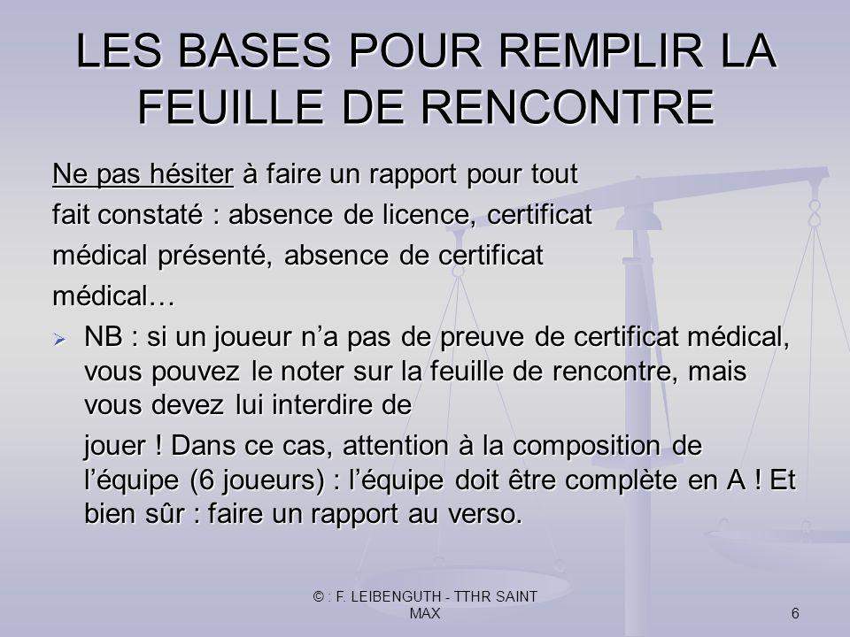 © : F. LEIBENGUTH - TTHR SAINT MAX6 Ne pas hésiter à faire un rapport pour tout fait constaté : absence de licence, certificat médical présenté, absen