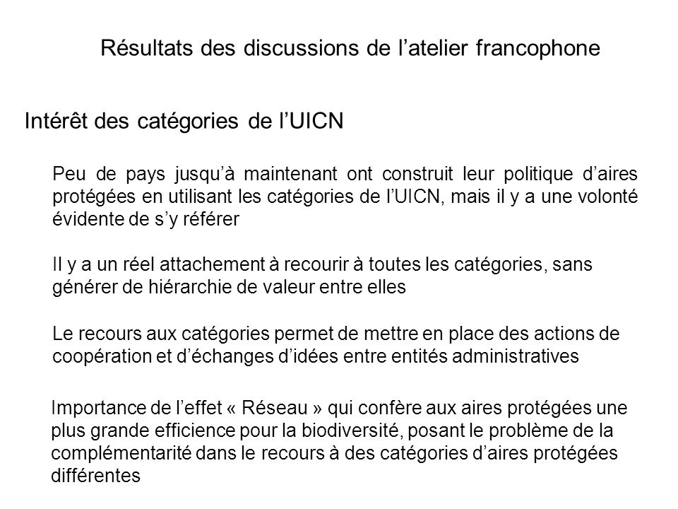 Résultats des discussions de latelier francophone Intérêt des catégories de lUICN Le recours aux catégories permet de mettre en place des actions de c