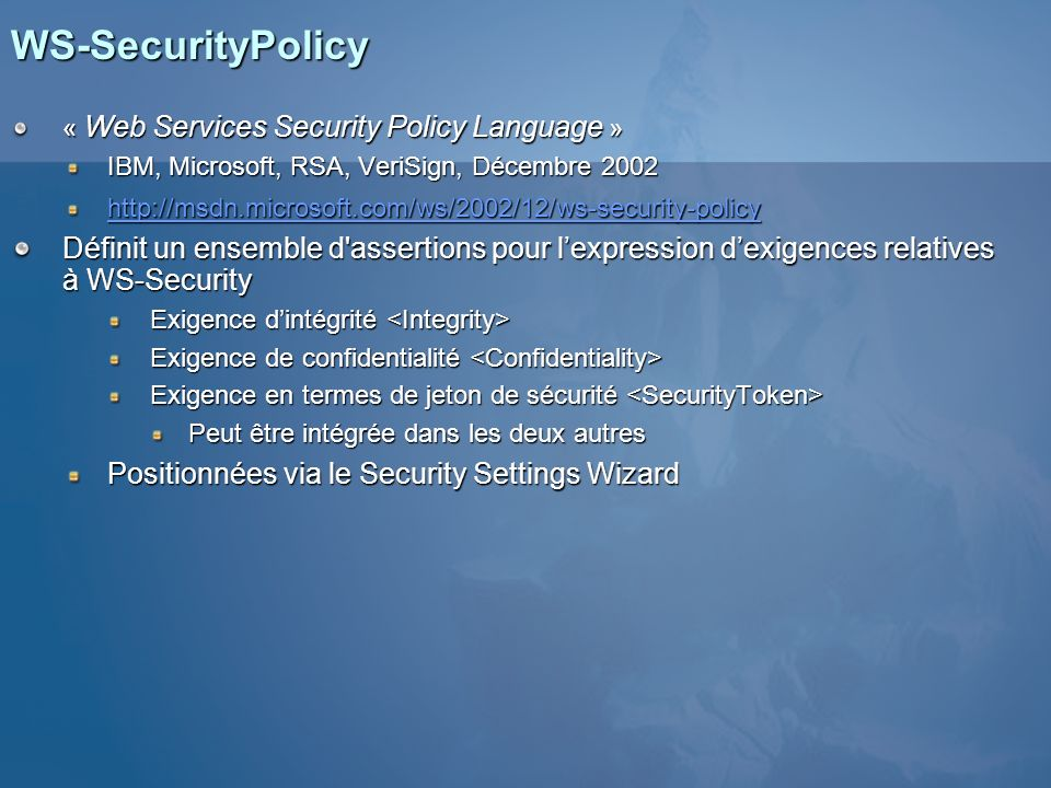 WS-SecurityPolicy « Web Services Security Policy Language » IBM, Microsoft, RSA, VeriSign, Décembre 2002 http://msdn.microsoft.com/ws/2002/12/ws-secur