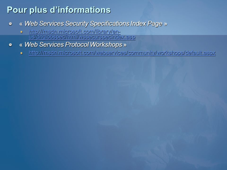 Pour plus dinformations « Web Services Security Specifications Index Page » http://msdn.microsoft.com/library/en- us/dnglobspec/html/wssecurspecindex.