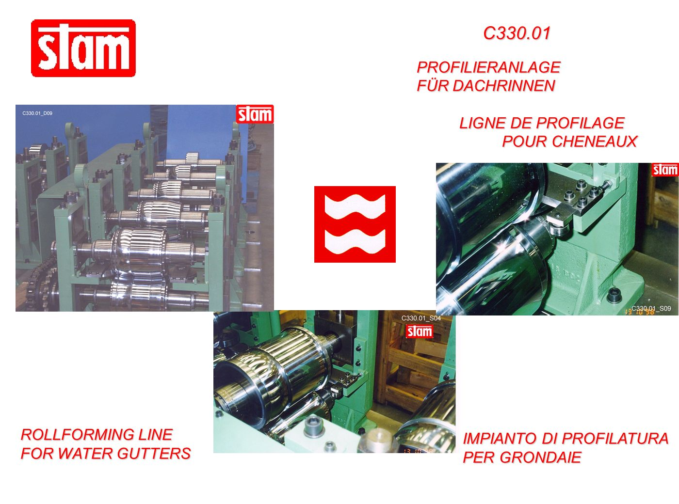 C330.01 ROLLFORMING LINE FOR WATER GUTTERS PROFILIERANLAGE FÜR DACHRINNEN PROFILIERANLAGE FÜR DACHRINNEN LIGNE DE PROFILAGE POUR CHENEAUX LIGNE DE PROFILAGE POUR CHENEAUX IMPIANTO DI PROFILATURA PER GRONDAIE IMPIANTO DI PROFILATURA PER GRONDAIE