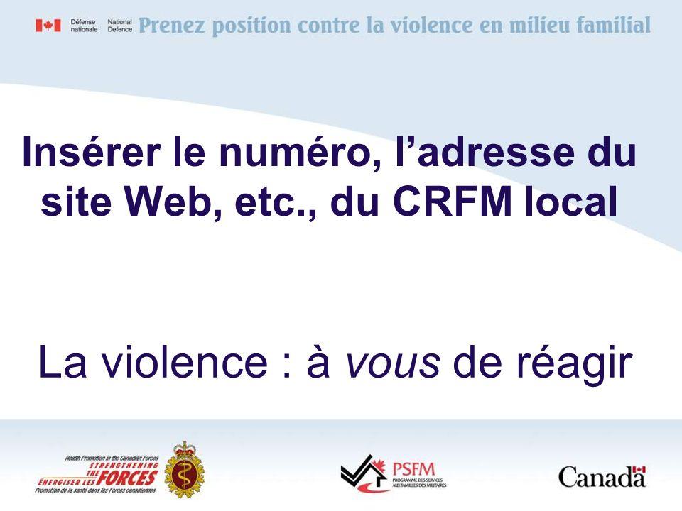 La violence : à vous de réagir Insérer le numéro, ladresse du site Web, etc., du CRFM local