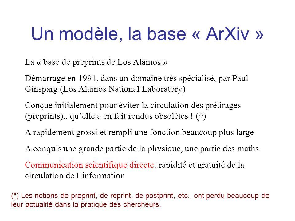 Un modèle, la base « ArXiv » La « base de preprints de Los Alamos » Démarrage en 1991, dans un domaine très spécialisé, par Paul Ginsparg (Los Alamos National Laboratory) Conçue initialement pour éviter la circulation des prétirages (preprints)..