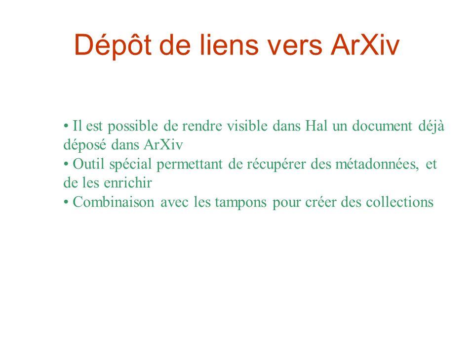 Dépôt de liens vers ArXiv Il est possible de rendre visible dans Hal un document déjà déposé dans ArXiv Outil spécial permettant de récupérer des métadonnées, et de les enrichir Combinaison avec les tampons pour créer des collections